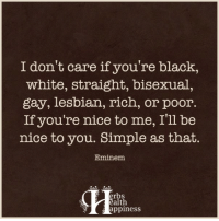 Pass it on... :): I don't care if you're black,  white, straight, bisexual,  gay, lesbian, rich, or poor  If you're nice to me, I'll be  nice to you. Simple as that.  Eminem  erbs  alth  appiness Pass it on... :)