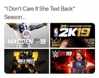 "Facts though.. 😂🤷‍♂️ https://t.co/sKTOGWEhGX: ""I Don't Care lf She Text Back""  Season.  2 13  MADEN 19  TH ANNIVERSARY EDITION  ZA  SPORTS  30 CHOSE  NFL  KING  ONE  DRIVEN  2K  ALLDUT  BLACK OPS Facts though.. 😂🤷‍♂️ https://t.co/sKTOGWEhGX"