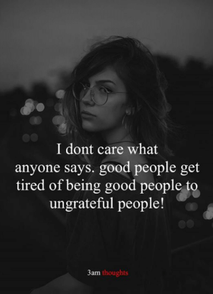 good people: I dont care what  anyone says. good people get  tired of being good people to  ungrateful people!  3am thoughts