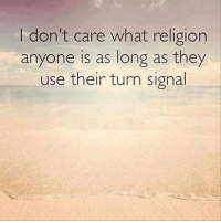 Turn Signal: I don't care what religion  anyone is as long as they  use their turn signal