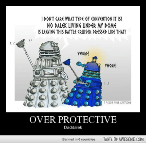 Omg, Tumblr, and Cartoons: I DON'T CARE WHAT TYPE OF CONVENTION IT IS!  NO DALEK LIVING UNDER MY DOME  IS LEAVING THIS BATTLE CRUISER DRESSED LIKE THAT!  VWORP!  VWORP!  e2013 TONE CARTOONS  OVER PROTECTIVE  Daddalek  TASTE OF AWESOME.COM  Banned in 0 countries Over protectivehttp://omg-humor.tumblr.com