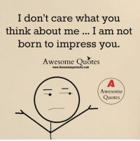 don't care: I don't care what you  think about me... I am not  born to impress you  Awesome Quotes  www.Awesomequotes4u.com  Awesome  Quotes