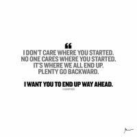 I DONT CARE WHERE YOU STARTED  NO ONE CARES WHERE YOUSTARTED.  IT'S WHERE WEALL END UP.  PLENTY GO BACKWARD.  I WANT YOU TO END UP WAYAHEAD.  @GARY VEE STOP looking back ... YOU can't control how you came into this world but you can control how you END IT! entrepreneur ...