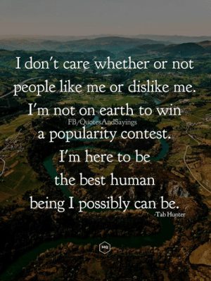 Best, Earth, and Quotes: I don't care whether or not  people like me or dislike me  I'm not on earth to win  FB/Quotes AndSayings  a popularity contest  I'm here to be  the best human  being I possibly can be.  Tab Hunter  MQ