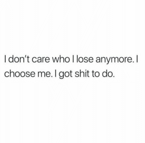 Relationships, Shit, and Got: I don't care who l lose anymore.I  choose me. I got shit to do.