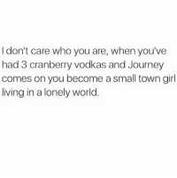 Journey, White Girl, and Girl: I don't care who you are, when you've  had 3 cranberry vodkas and Journey  comes on you become a small town girl  living in a lonely world Prime white girl wasted 💁🏼