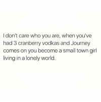 Just a small town girl living in a lonely worldddd she took the midnight train to a fuckboy's house at 2am knowing it's not going anywhereeeee but she's a dumbass and likes the pain 🙃🙃🙃🙃🙃🙃🙃: I don't care who you are, when you've  had 3 cranberry vodkas and Journey  comes on you become a small town girl  living in a lonely world Just a small town girl living in a lonely worldddd she took the midnight train to a fuckboy's house at 2am knowing it's not going anywhereeeee but she's a dumbass and likes the pain 🙃🙃🙃🙃🙃🙃🙃