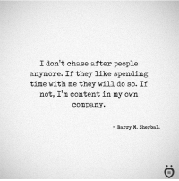 Chase, Time, and Content: I don't chase after people  anymore. If they like spending  time with me they will do so. If  not, I'm content in my own  company.  - Barry M. Sherbal