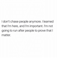 Mood https://t.co/7Lkb6Y95w0: I don't chase people anymore. I learned  that I'm here, and I'm important. I'm not  going to run after people to prove that I  matter. Mood https://t.co/7Lkb6Y95w0