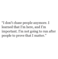 """Run, Chase, and People: """"I don't chase people anymore. I  learned that I'm here, and I'm  important. I'm not going to run after  people to prove that I matter."""""""