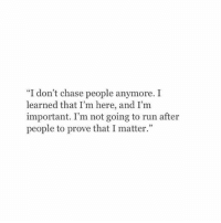 "Run, Chase, and People: ""I don't chase people anymore. I  learned that I'm here, and I'm  important. I'm not going to run after  people to prove that I matter."