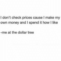 Money, Dollar Tree, and Tree: I don't check prices cause I make my  own money and I spend it how I like  me at the dollar tree