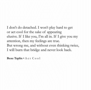 Never Look: I don't do detached. I won't play hard to get  or act cool for the sake of appearing  I'm all in. If I give you my  elusive. If I like  yo  attention, then my feelings are true  But wrong me, and without even thinking twice,  I will burn that bridge and never look back.  Beau Taplin Act Cool