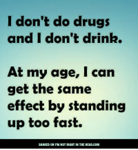 Don T Do Drugs: I don't do drugs  and I don't drink.  At my age, I can  get the same  effect by standing  up too fast.  SHARED ON PM NOT RIGHT IN THE HEAD.COM