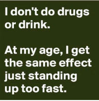 Don T Do Drugs: I don't do drugs  or drink.  At my age, I get  the same effect  just standing  up too fast.