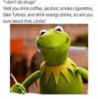 "Drugs, Energy, and Alcohol: ""I don't do drugs""  Well you drink coffee, alcohol, smoke cigarettes,  take Tylenol, and drink energy drinks, so are you  sure about that, Linda? 🔥 @dutchmasterscigars 🔥"