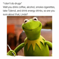 "Drugs, Energy, and Meme: ""I don't do drugs""  Well you drink coffee, alcohol, smoke cigarettes,  take Tylenol, and drink energy drinks, so are you  sure about that, Linda? Follow 👉 @toptree they were voted dankest meme page 2018 @toptree"