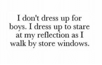 Memes, Windows, and Dress: I don't dress up for  boys. I dress up to stare  at my reflection as I  walk by store windows. K thx 💅🏼💅🏼💅🏼