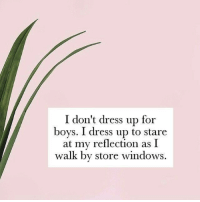 Windows, Dress, and Boys: I don't dress up for  boys. I dress up to stare  at my reflection as I  walk by store windows.