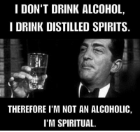 How we feel after this weekend.: I DON'T DRINK ALCOHOL  I DRINK DISTILLED SPIRITS  THEREFORE I'M NOT AN ALCOHOLIC  I'M SPIRITUAL How we feel after this weekend.