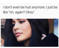 """Be Like, Memes, and Okay: I don't even be hurt anymore. I just be  like """"oh, again? Okay"""". 💯"""