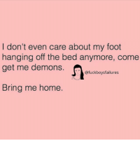 Home, Girl Memes, and Foot: I don't even care about my foot  hanging off the bed anymore, come  get me demons.  @fuckboysfailures  Bring me home