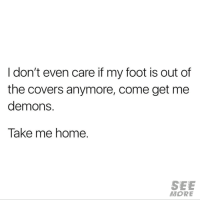 Relationships, Covers, and Home: I don't even care if my foot is out of  the covers anymore, come get me  demons.  Take me home.  SEE  MORE