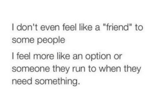 "Like An: I don't even feel like a ""friend"" to  some people  I feel more like an option or  someone they run to when they  need something."