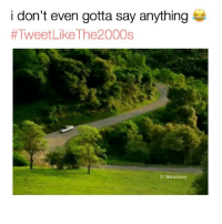 Memes, Say Anything..., and 🤖: i don't even gotta say anything  #Tweet LikeThe2 000s  IG: Bruhifunny 😅😅