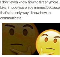 Check, How to Flirt, and I Know: I don't even know how to flirt anymore.  Like, i hope you enjoy memes because  that's the only way i know how to  communicate. Check out endless memes at www.pettymemes.com