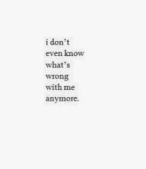 Whats,  Know, and  Wrong: i don't  even know  what's  wrong  with me  anymore.