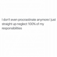 What was I supposed to do today? Oh work? Whoops! 🤷🏼‍♀️: I don't even procrastinate anymore I just  straight up neglect 100% of my  responsibilities What was I supposed to do today? Oh work? Whoops! 🤷🏼‍♀️