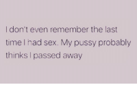 Memes, Pussy, and Sex: I don't even remember the last  time I had sex. My pussy probably  thinks I passed away 😔😩 shepost♻♻