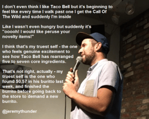 """great-quotes:  Is there an amount of Taco Bell that feels good?MORE COOL QUOTES!: I don't even think I like Taco Bell but it's beginning to  feel like every time I walk past one l get the Call Of  The Wild and suddenly I'm inside  Like I wasn't even hungry but suddenly it's  """"ooooh! I would like peruse your  novelty items!""""  l think that's my truest self - the one  who feels genuine excitement to  see how Taco Bell has rearranged  five to seven core ingredients.  That's not right, actually my  truest self is the one who  itt沁!llindl $0.es/r llin lhiE 
