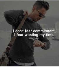 I don't fear commitment,  I fear wasting my time  @SUCCESSES Don't ever waste your time! Successes