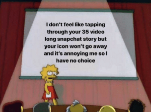meirl: I don't feel like tapping  through your 35 video  long snapchat story but  your icon won't go away  and it's annoying me so I  have no choice meirl