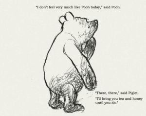 "awesomacious:  ""I don't feel very much like Pooh today,"" said Pooh: ""I don't feel very much like Pooh today,"" said Pooh.  ""There, there,"" said Piglet.  ""I'll bring you tea and honey  until you do."" awesomacious:  ""I don't feel very much like Pooh today,"" said Pooh"