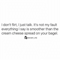 Funny, Memes, and Sarcasm: I don't flirt, I just talk. It's not my fault  everything I say is smoother than the  cream cheese spread on your bagel  @sarcasm_only SarcasmOnly
