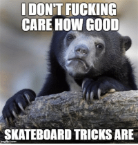 Reddit, Skateboarding, and Skateboarding: I DONT FUCKING  CARE HOW GOOD  SKATEBOARD TRICKS ARE  mgtip.com i get drowsy whenever i see skateboard tricks