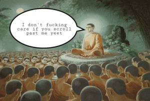 Fucking, Buddha, and You: I don't fucking  care if you scroll  past me yeet Buddha has spoken