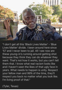"Couldn't agree more sir! #AllLivesMatter facebook.com/exposethetruthtoday  We'd like to invite you to the newest member of #TheVoiceFamily guys,Stop by and check it out facebook.com/groups/TVOTPMovement/: ""I don't get all this ""Black Lives Matter' 'Blue  Lives Matter divide. been around here since  '57 and I never been to jail. All l see now are  these young-in's running around getting shot  because they think they can do whatever they  want. That's not how it works, but you can't tell  them that. I know what real racism looks like  and haven't seen the likes of that ugly face in  years. What needs to happen is unity. Respect  your fellow man and 99% of the time, they'll  respect you back no matter what you look like.  I'm living proof of that.""  ITyler, Texas) Couldn't agree more sir! #AllLivesMatter facebook.com/exposethetruthtoday  We'd like to invite you to the newest member of #TheVoiceFamily guys,Stop by and check it out facebook.com/groups/TVOTPMovement/"