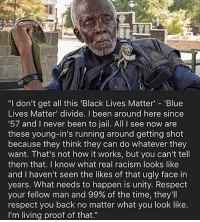 "America, Black Lives Matter, and Friends: ""I don't get all this 'Black Lives Matter 'Blue  Lives Matter' divide. I been around here since  57 and I never been to jail. All I see now are  these young-in's running around getting shot  because they think they can do whatever they  want. That's not how it works, but you can't tell  them that. I know what real racism looks like  and I haven't seen the likes of that ugly face in  years. What needs to happen is unity. Respect  your fellow man and 99% of the time, they'll  respect you back no matter what you look like.  I'm living proof of that."" Agree? ✅ Double tap the pic ✅ Tag your friends ✅ Check link in my bio for badass stuff - usarmy 2ndamendment soldier navyseals gun flag army operator troops tactical armedforces weapon patriot marine usmc veteran veterans usa america merica american coastguard airman usnavy militarylife military airforce tacticalgunners"
