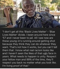 "Black Lives Matter, Jail, and Memes: ""I don't get all this 'Black Lives Matter 'Blue  Lives Matter' divide. I been around here since  57 and I never been to jail. All I see now are  these young-in's running around getting shot  because they think they can do whatever they  want. That's not how it works, but you can't tell  them that. I know what real racism looks like  and I haven't seen the likes of that ugly face in  years. What needs to happen is unity. Respect  your fellow man and 99% of the time, they'll  respect you back no matter what you look like.  I'm living proof of that."" Merica."