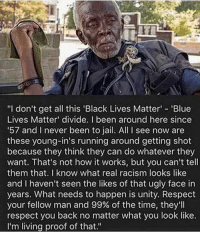 """Black Lives Matter, Jail, and Racism: """"I don't get all this 'Black Lives Matter 'Blue  Lives Matter divide. I been around here since  57 and I never been to jail. All I see now are  these young-in's running around getting shot  because they think they can do whatever they  want. That's not how it works, but you can't tell  them that. I know what real racism looks like  and I haven't seen the likes of that ugly face in  years. What needs to happen is unity. Respect  your fellow man and 99% of the time, they'll  respect you back no matter what you look like.  I'm living proof of that."""" Racism is dead, sweaty! A RealBlackMan™️ said so!"""