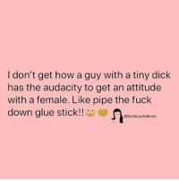 tiny dick: I don't get how a guy with a tiny dick  has the audacity to get an attitude  with a female. Like pipe the fuck  down glue stick!!  fuckboysfailures