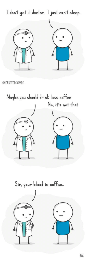 If he had any milk would be macchiato: I don't get it doctor, I just can't sleep.  OVERRATEDCOMIC  Maybe  should drink less coffee  noh  No, it's not that  blood is coffee.  Sir,  unoh  AM If he had any milk would be macchiato