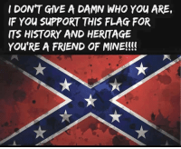 ~Hollywood: I DONT GIVE A DAMN WHO You ARE,  IF You SUPPORT THIS FLAG FOR  ITS HISTORY AND HERITAGE  YOU'RE A FRIEND OF MINE!!!! ~Hollywood