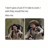 Fire, I Dont Give a Fuck, and Work: I don't give a fuck if I'm late to work. I  wish they would fire me.  Also me: