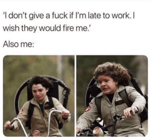 Fire, Funny, and I Dont Give a Fuck: 'I don't give a fuck if I'm late to work.  wish they would fire me.'  Also me: fuckfuckfuckfuckfuck