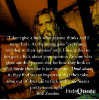 """rob zombie: """"I  don't give a fuck what anyone think  and I  never have. As the saying goes """"everyones  entitled to their opinion"""" well, I'm entitled to  not give a fuck about your opinion. Anyone who  gives another person shit for how they look or  what music they like is just insecure. Think abou  it, they find you so important that they take  time out of their life to fuck with you? Seems  pretty weird right?  Rob Zombie  InstaQuote"""